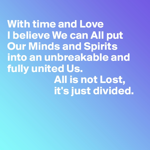 With time and Love  I believe We can All put Our Minds and Spirits  into an unbreakable and fully united Us.                       All is not Lost,                            it's just divided.