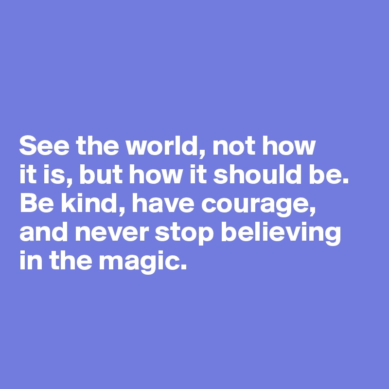 See the world, not how  it is, but how it should be. Be kind, have courage, and never stop believing in the magic.