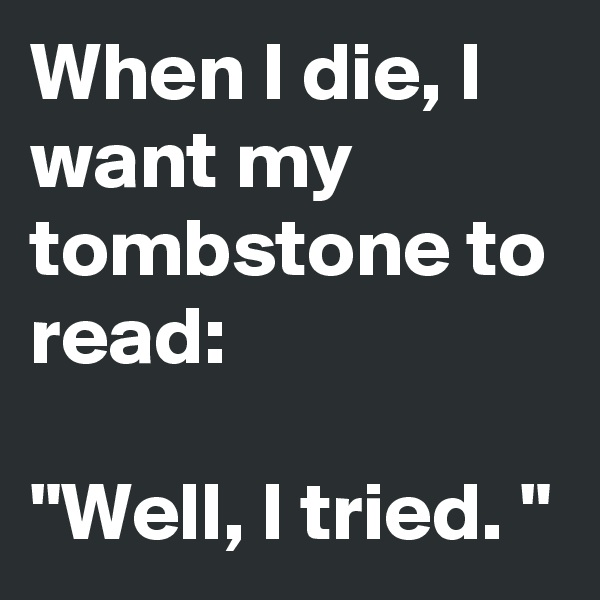 "When I die, I want my tombstone to read:  ""Well, I tried. """