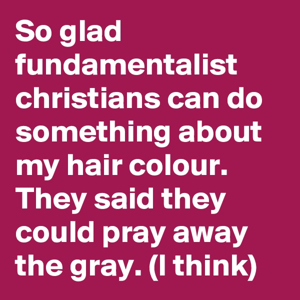 So glad fundamentalist christians can do something about my hair colour. They said they could pray away the gray. (I think)