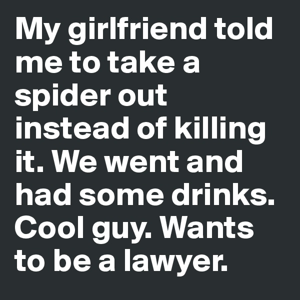 My girlfriend told me to take a spider out instead of killing it. We went and had some drinks. Cool guy. Wants to be a lawyer.
