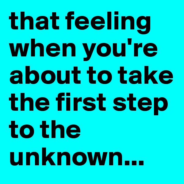 that feeling when you're about to take the first step to the unknown...