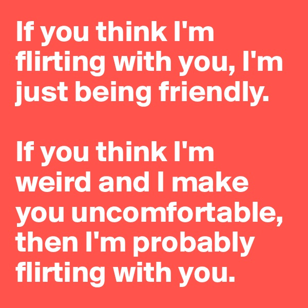 If you think I'm flirting with you, I'm just being friendly.  If you think I'm weird and I make you uncomfortable, then I'm probably flirting with you.