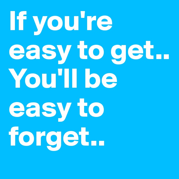 If you're easy to get..  You'll be easy to forget..