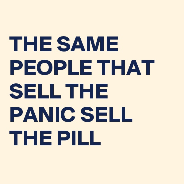 THE SAME PEOPLE THAT SELL THE PANIC SELL THE PILL