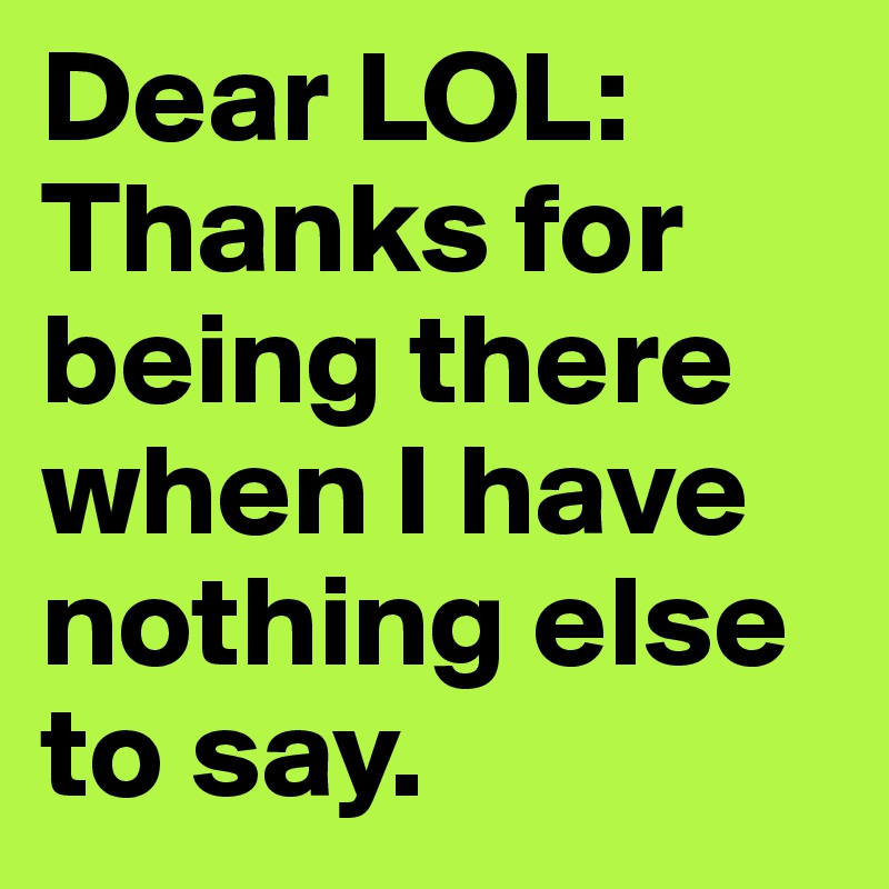 Dear LOL: Thanks for being there when I have nothing else to say.