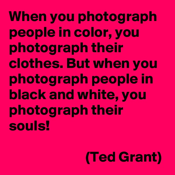 When you photograph people in color, you photograph their clothes. But when you photograph people in black and white, you photograph their souls!                            (Ted Grant)
