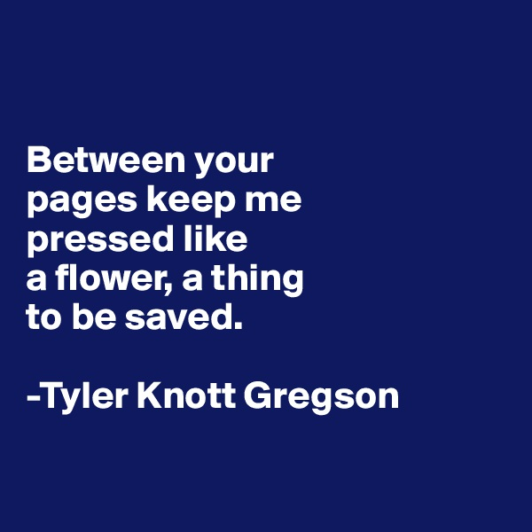 Between your  pages keep me  pressed like  a flower, a thing  to be saved.  -Tyler Knott Gregson