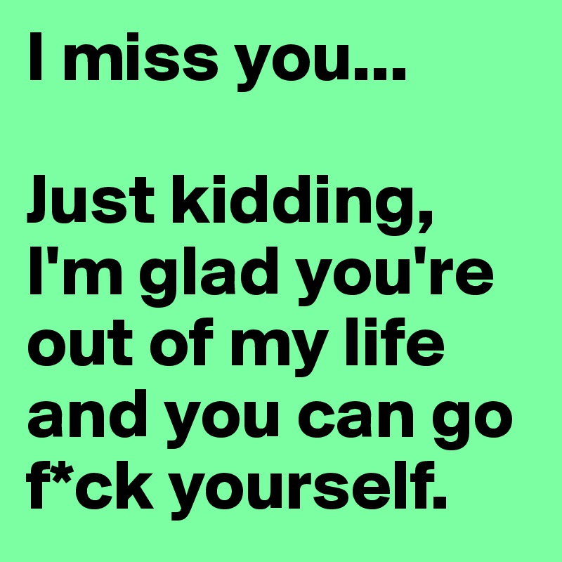 Just Get Out Of My Life Quotes: I Miss You... Just Kidding, I'm Glad You're Out Of My Life