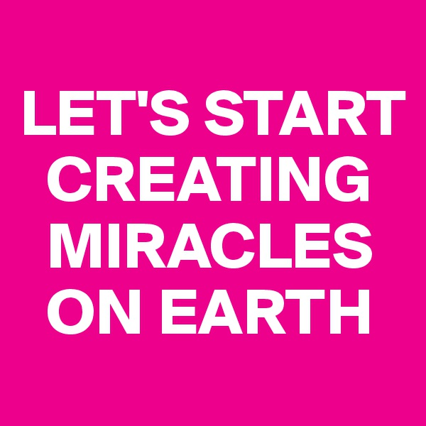 LET'S START    CREATING    MIRACLES    ON EARTH