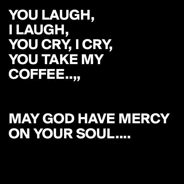 YOU LAUGH,  I LAUGH, YOU CRY, I CRY, YOU TAKE MY COFFEE..,,   MAY GOD HAVE MERCY ON YOUR SOUL....