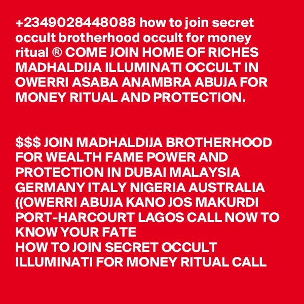 +2349028448088 how to join secret occult brotherhood occult for money ritual ® COME JOIN HOME OF RICHES MADHALDIJA ILLUMINATI OCCULT IN OWERRI ASABA ANAMBRA ABUJA FOR MONEY RITUAL AND PROTECTION.   $$$ JOIN MADHALDIJA BROTHERHOOD FOR WEALTH FAME POWER AND PROTECTION IN DUBAI MALAYSIA GERMANY ITALY NIGERIA AUSTRALIA ((OWERRI ABUJA KANO JOS MAKURDI PORT-HARCOURT LAGOS CALL NOW TO KNOW YOUR FATE HOW TO JOIN SECRET OCCULT ILLUMINATI FOR MONEY RITUAL CALL