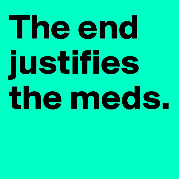 The end justifies the meds.