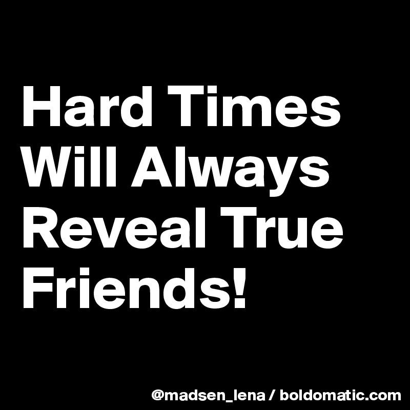 Hard Times Will Always  Reveal True Friends!