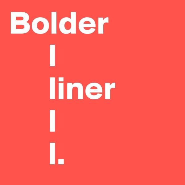 Bolder       l       liner       l       l.