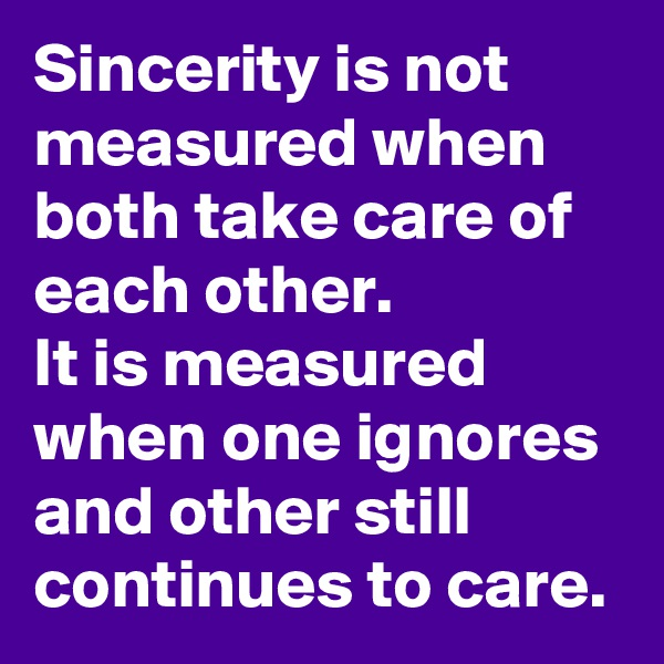 Sincerity is not measured when both take care of each other. It is measured when one ignores and other still continues to care.