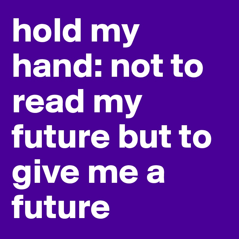 hold my hand: not to read my future but to give me a future