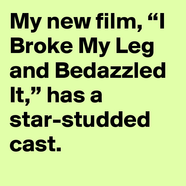 """My new film, """"I Broke My Leg and Bedazzled It,"""" has a star-studded cast."""