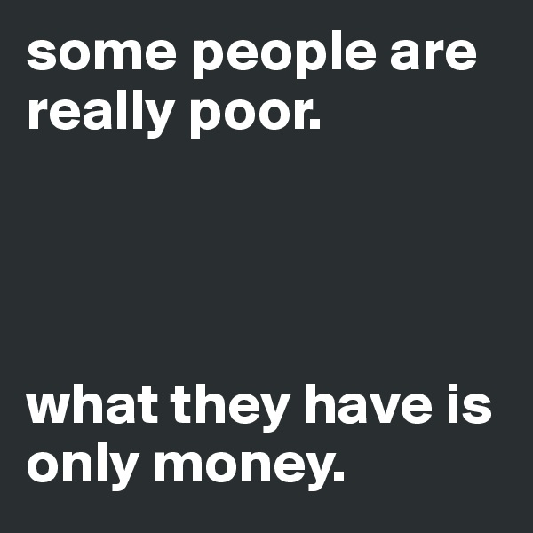 some people are really poor.     what they have is only money.