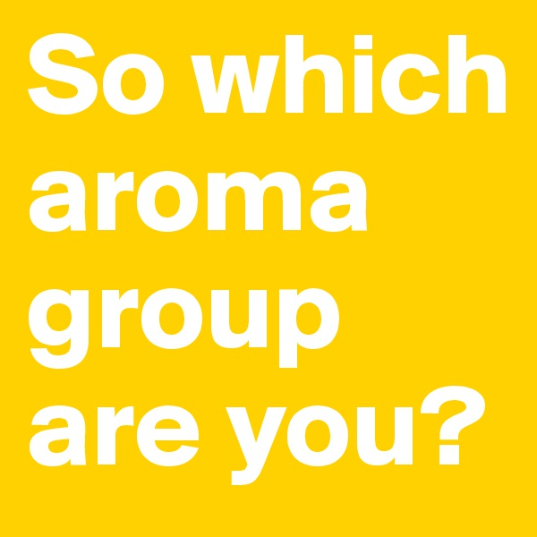 So which aroma group are you?