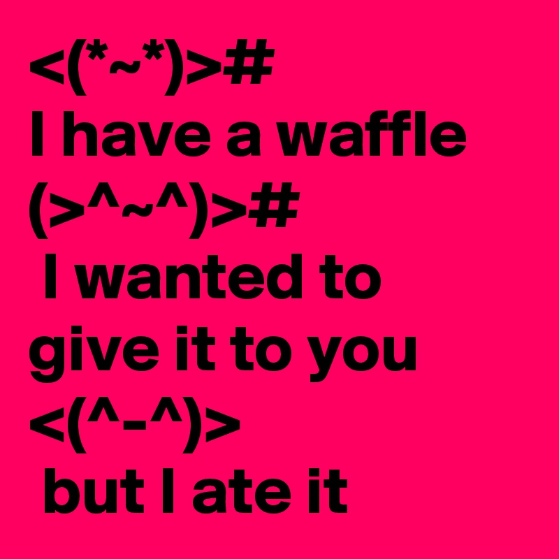 <(*~*)>#  I have a waffle (>^~^)>#  I wanted to give it to you <(^-^)>  but I ate it