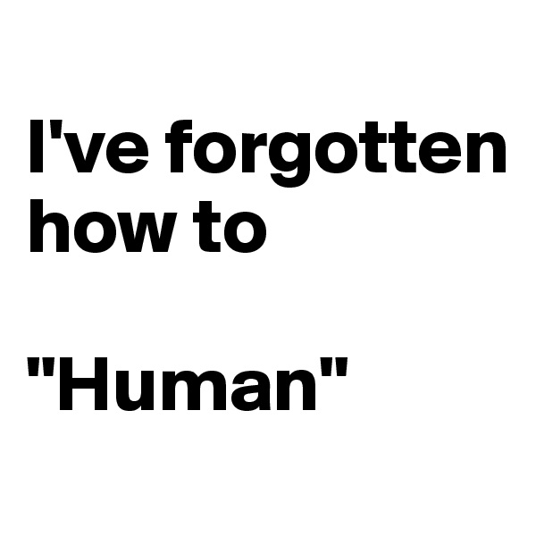 """I've forgotten how to   """"Human"""""""