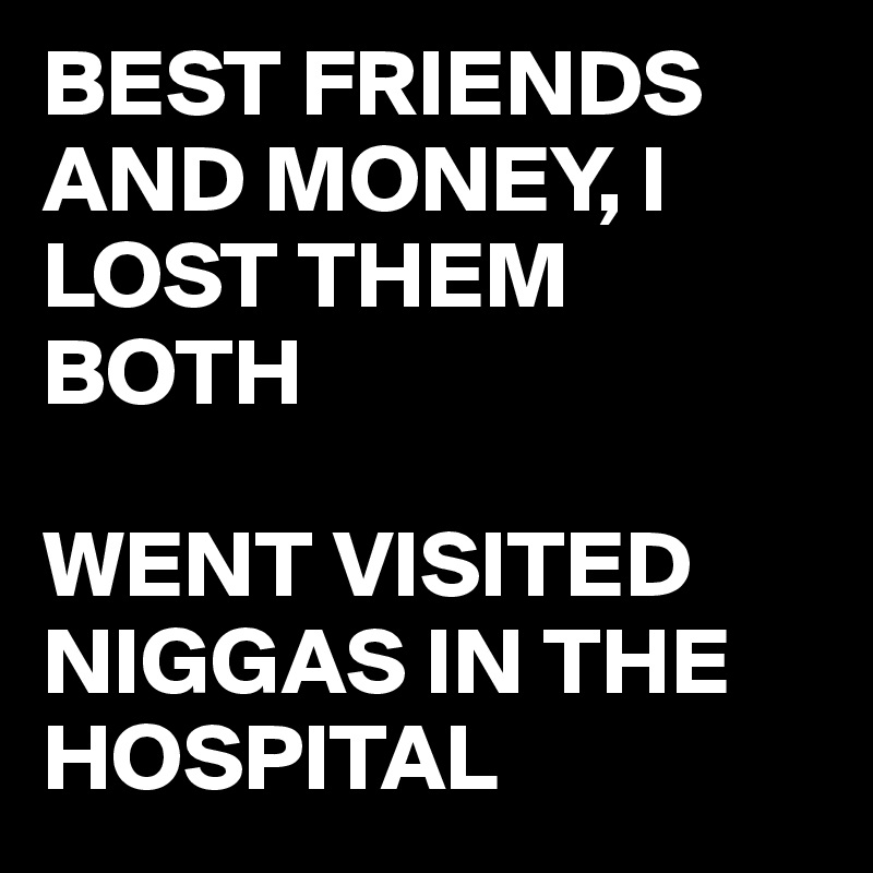 BEST FRIENDS AND MONEY, I LOST THEM BOTH  WENT VISITED NIGGAS IN THE HOSPITAL