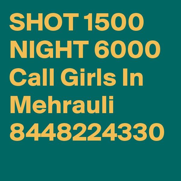 SHOT 1500 NIGHT 6000 Call Girls In Mehrauli 8448224330