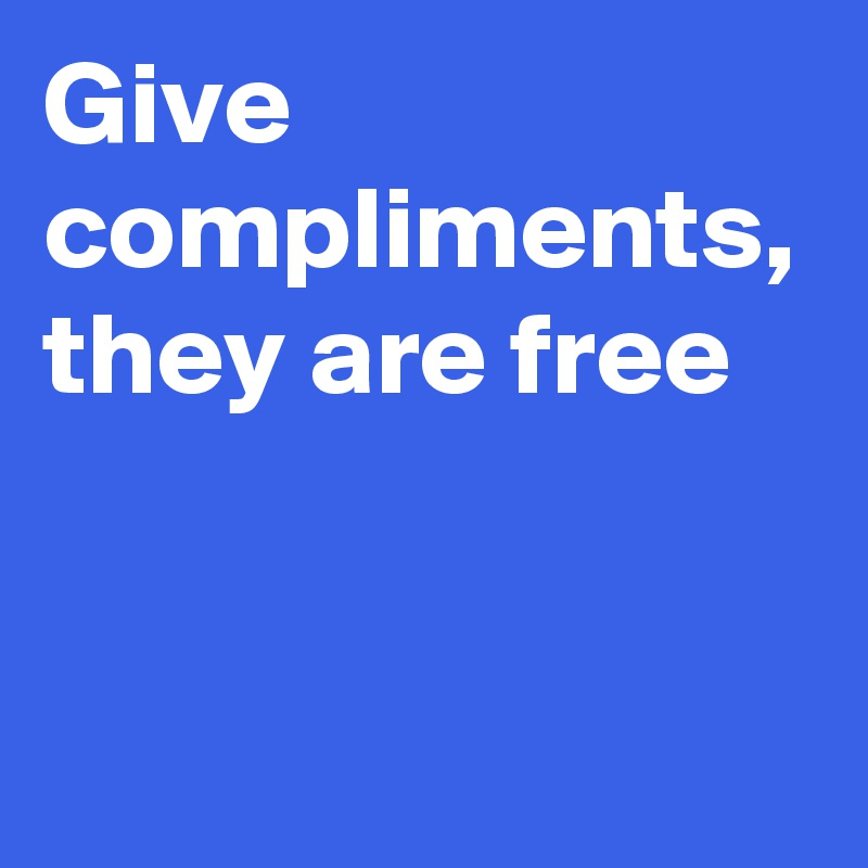 Give compliments, they are free