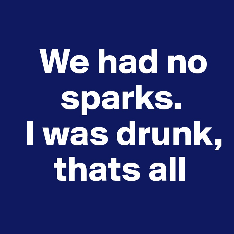 We had no            sparks.    I was drunk,           thats all