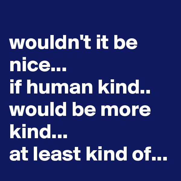 wouldn't it be nice... if human kind..  would be more kind... at least kind of...