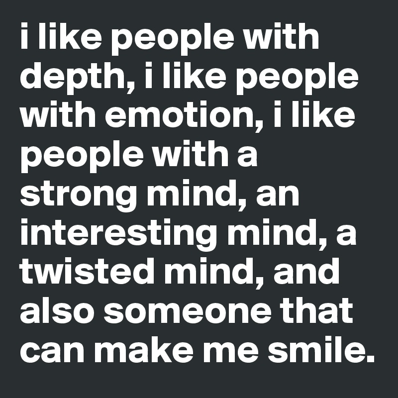 i like people with depth, i like people with emotion, i like people with a strong mind, an interesting mind, a twisted mind, and also someone that can make me smile.