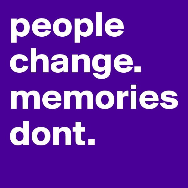 people change. memories         dont.
