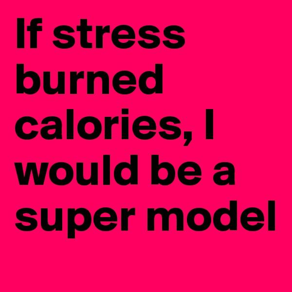 If stress burned calories, I would be a super model
