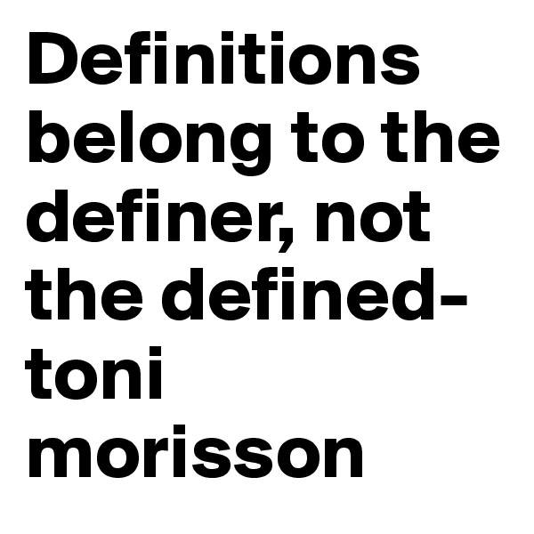 Definitions belong to the definer, not the defined-toni morisson
