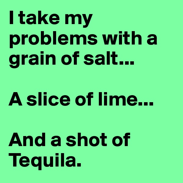 I take my problems with a grain of salt...  A slice of lime...  And a shot of Tequila.