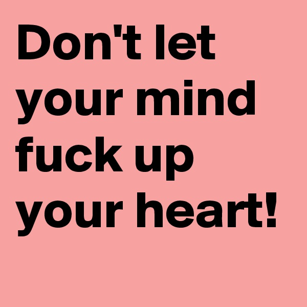 Don't let your mind fuck up your heart!