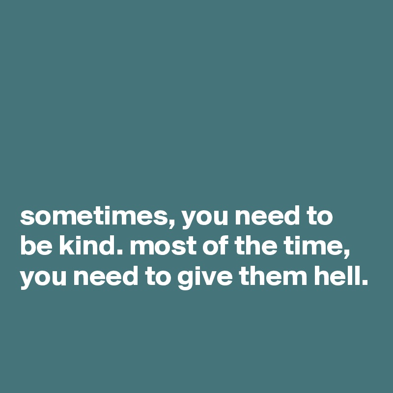 sometimes, you need to be kind. most of the time, you need to give them hell.