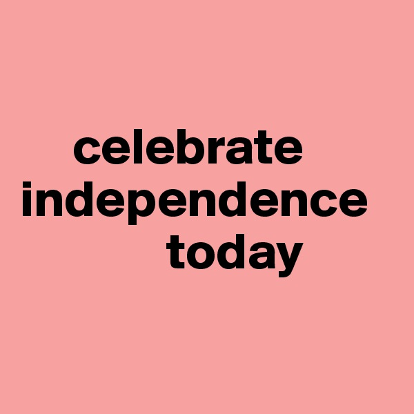 celebrate independence                   today