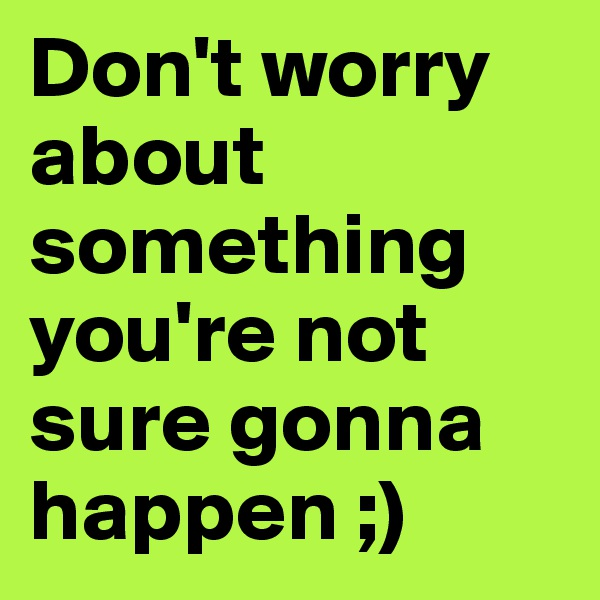Don't worry about something you're not sure gonna happen ;)