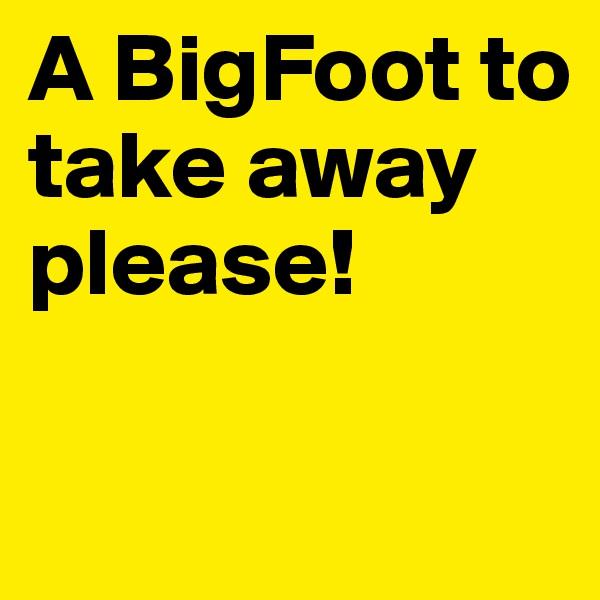 A BigFoot to take away please!