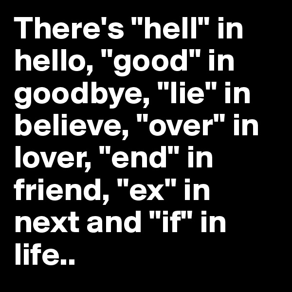 """There's """"hell"""" in hello, """"good"""" in goodbye, """"lie"""" in believe, """"over"""" in lover, """"end"""" in friend, """"ex"""" in next and """"if"""" in life.."""