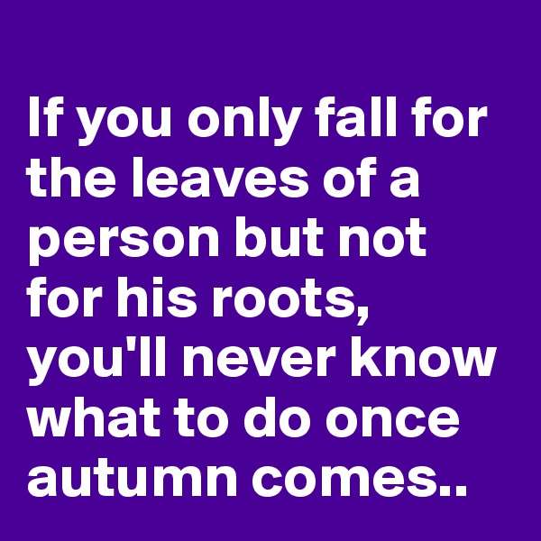 If you only fall for the leaves of a person but not for his roots, you'll never know what to do once autumn comes..