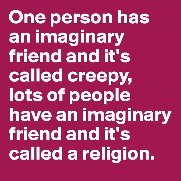 One person has an imaginary friend and it's called creepy,  lots of people have an imaginary friend and it's called a religion.