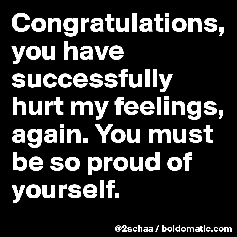 Congratulations You Have Successfully Hurt My Feelings Again You