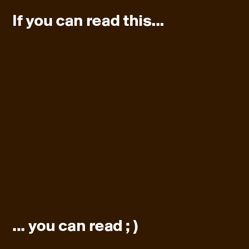 If you can read this...            ... you can read ; )