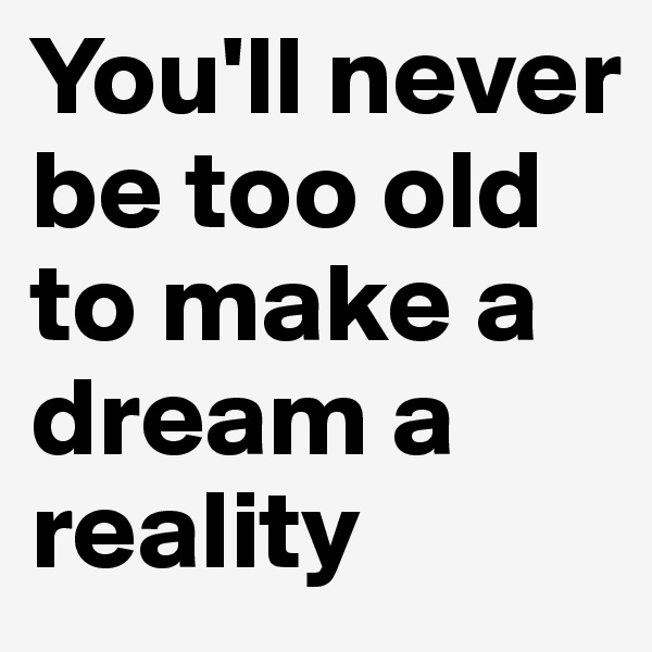 You'll never be too old to make a dream a reality