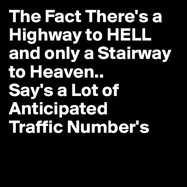 The Fact There's a Highway to HELL and only a Stairway to Heaven.. Say's a Lot of Anticipated Traffic Number's
