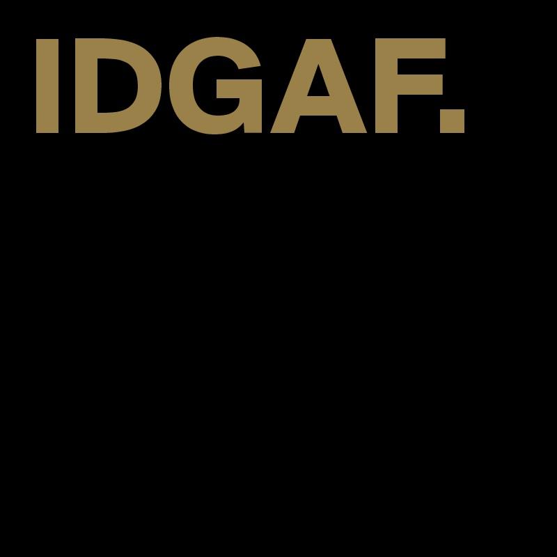 IDGAF.