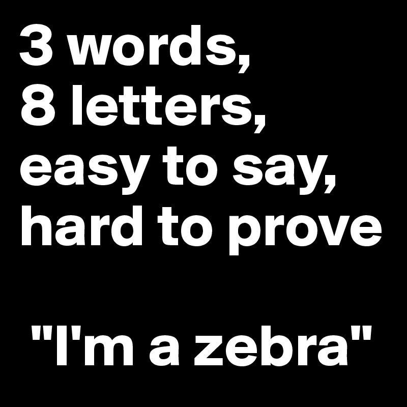 """3 words,          8 letters, easy to say, hard to prove   """"I'm a zebra"""""""